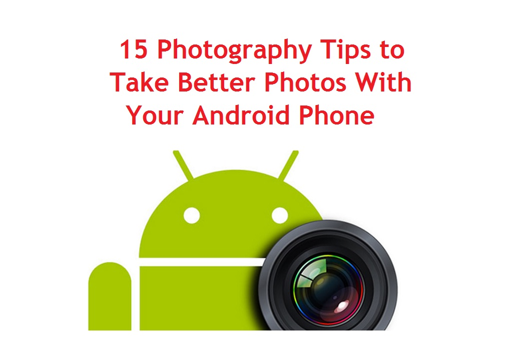 Photography Tips to Take Better Photos With Your Android Phone