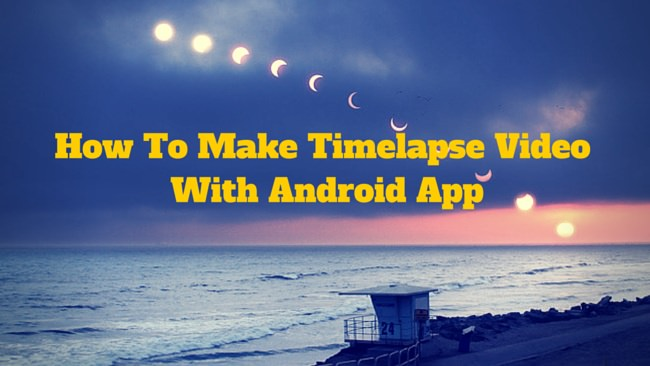 How To Make Timelapse Video With Android