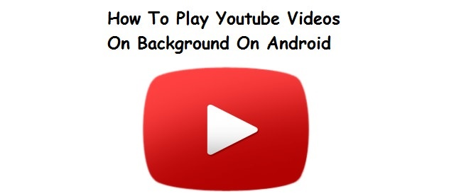 How To Play Youtube Videos On Background On Android